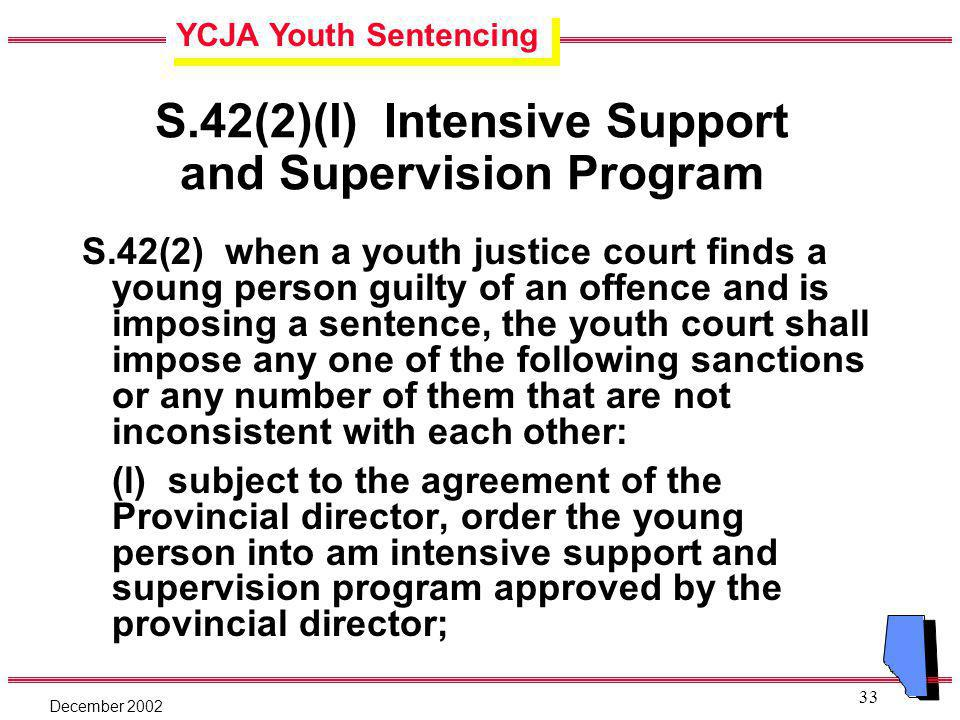 YCJA Youth Sentencing December 2002 33 S.42(2)(l) Intensive Support and Supervision Program S.42(2) when a youth justice court finds a young person guilty of an offence and is imposing a sentence, the youth court shall impose any one of the following sanctions or any number of them that are not inconsistent with each other: (l) subject to the agreement of the Provincial director, order the young person into am intensive support and supervision program approved by the provincial director;