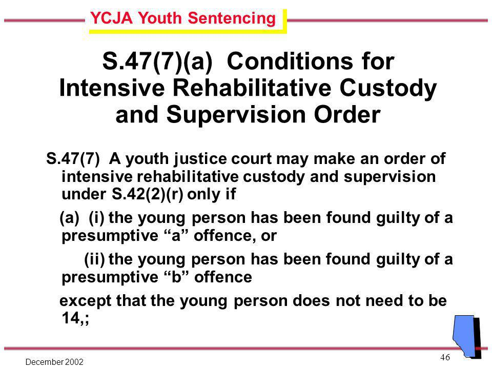 YCJA Youth Sentencing December 2002 46 S.47(7)(a) Conditions for Intensive Rehabilitative Custody and Supervision Order S.47(7) A youth justice court may make an order of intensive rehabilitative custody and supervision under S.42(2)(r) only if (a) (i) the young person has been found guilty of a presumptive a offence, or (ii) the young person has been found guilty of a presumptive b offence except that the young person does not need to be 14,;