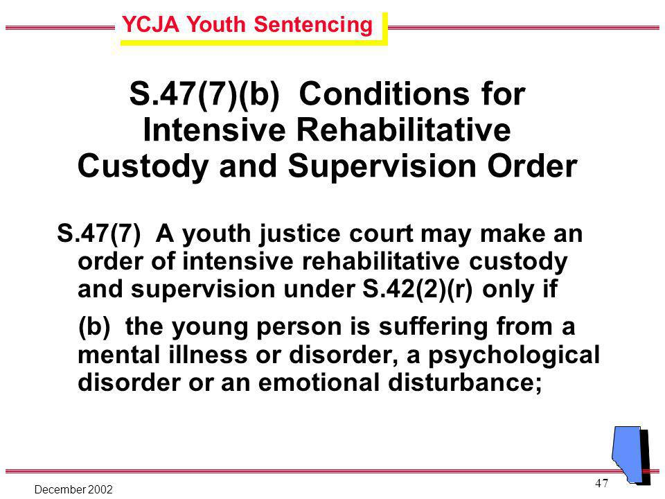 YCJA Youth Sentencing December 2002 47 S.47(7)(b) Conditions for Intensive Rehabilitative Custody and Supervision Order S.47(7) A youth justice court may make an order of intensive rehabilitative custody and supervision under S.42(2)(r) only if (b) the young person is suffering from a mental illness or disorder, a psychological disorder or an emotional disturbance;