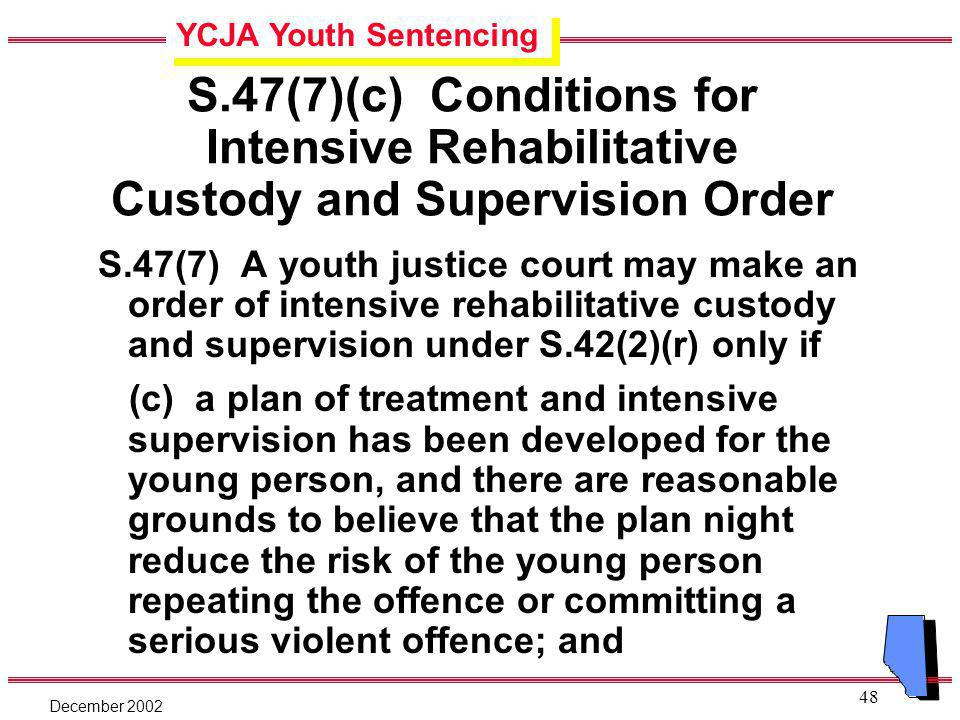 YCJA Youth Sentencing December 2002 48 S.47(7)(c) Conditions for Intensive Rehabilitative Custody and Supervision Order S.47(7) A youth justice court may make an order of intensive rehabilitative custody and supervision under S.42(2)(r) only if (c) a plan of treatment and intensive supervision has been developed for the young person, and there are reasonable grounds to believe that the plan night reduce the risk of the young person repeating the offence or committing a serious violent offence; and