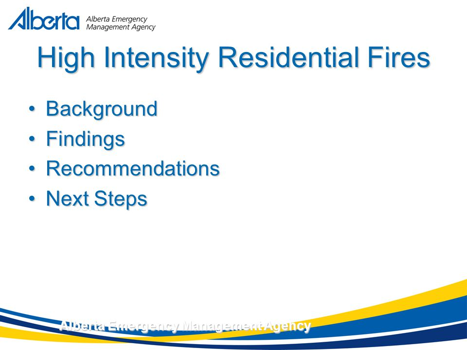 November 17, 2007 Alberta Emergency Management Agency High Intensity Residential Fires BackgroundBackground FindingsFindings RecommendationsRecommendations Next StepsNext Steps