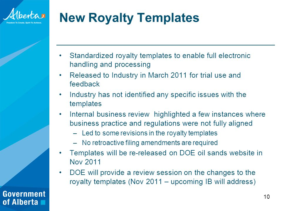 New Royalty Templates Standardized royalty templates to enable full electronic handling and processing Released to Industry in March 2011 for trial use and feedback Industry has not identified any specific issues with the templates Internal business review highlighted a few instances where business practice and regulations were not fully aligned –Led to some revisions in the royalty templates –No retroactive filing amendments are required Templates will be re-released on DOE oil sands website in Nov 2011 DOE will provide a review session on the changes to the royalty templates (Nov 2011 – upcoming IB will address) 10