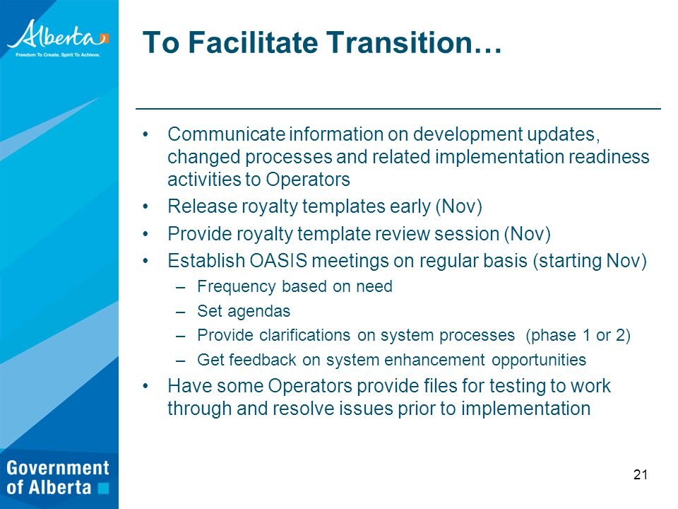To Facilitate Transition… Communicate information on development updates, changed processes and related implementation readiness activities to Operators Release royalty templates early (Nov) Provide royalty template review session (Nov) Establish OASIS meetings on regular basis (starting Nov) –Frequency based on need –Set agendas –Provide clarifications on system processes (phase 1 or 2) –Get feedback on system enhancement opportunities Have some Operators provide files for testing to work through and resolve issues prior to implementation 21