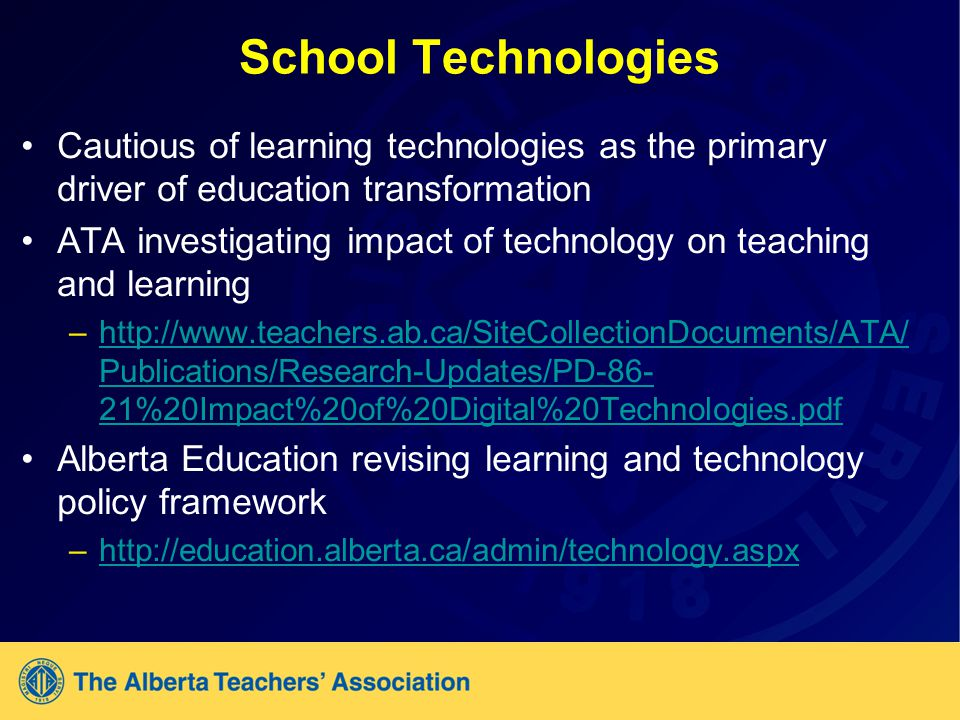 School Technologies Cautious of learning technologies as the primary driver of education transformation ATA investigating impact of technology on teaching and learning –  Publications/Research-Updates/PD %20Impact%20of%20Digital%20Technologies.pdfhttp://  Publications/Research-Updates/PD %20Impact%20of%20Digital%20Technologies.pdf Alberta Education revising learning and technology policy framework –