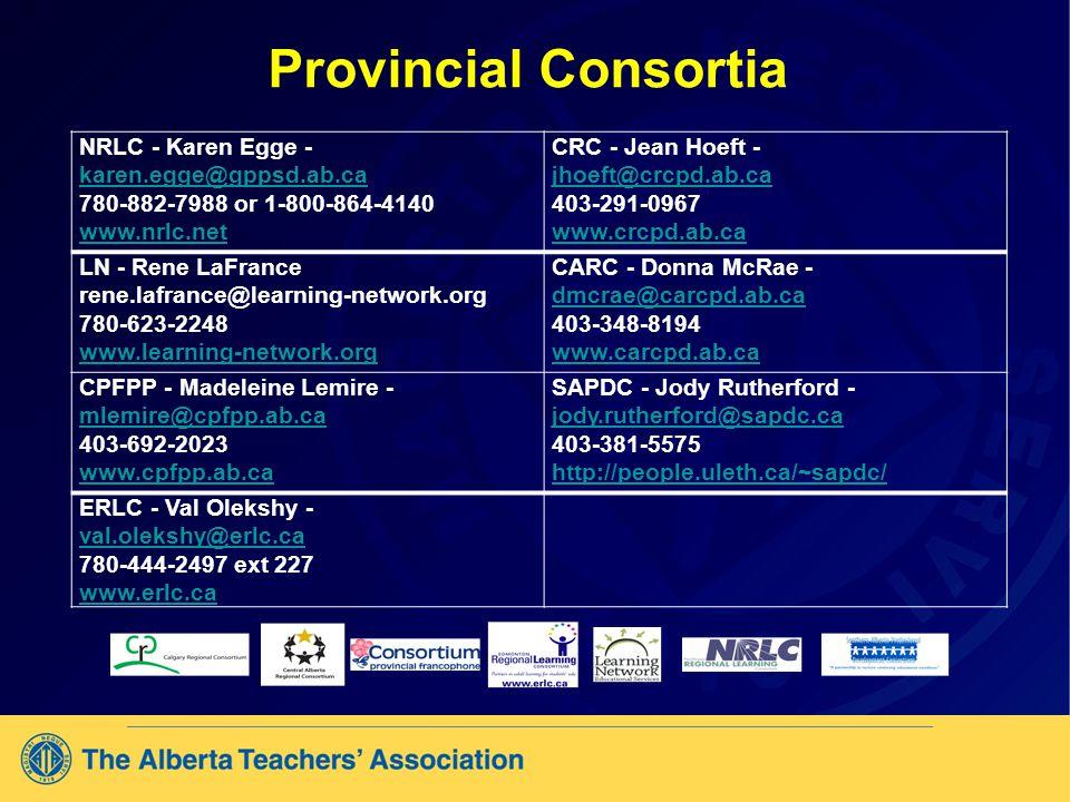 Provincial Consortia NRLC - Karen Egge - karen.egge@gppsd.ab.ca karen.egge@gppsd.ab.ca 780-882-7988 or 1-800-864-4140 www.nrlc.net CRC - Jean Hoeft - jhoeft@crcpd.ab.ca jhoeft@crcpd.ab.ca 403-291-0967 www.crcpd.ab.ca LN - Rene LaFrance rene.lafrance@learning-network.org 780-623-2248 www.learning-network.org CARC - Donna McRae - dmcrae@carcpd.ab.ca dmcrae@carcpd.ab.ca 403-348-8194 www.carcpd.ab.ca CPFPP - Madeleine Lemire - mlemire@cpfpp.ab.ca mlemire@cpfpp.ab.ca 403-692-2023 www.cpfpp.ab.ca SAPDC - Jody Rutherford - jody.rutherford@sapdc.ca jody.rutherford@sapdc.ca 403-381-5575 http://people.uleth.ca/~sapdc/ ERLC - Val Olekshy - val.olekshy@erlc.ca val.olekshy@erlc.ca 780-444-2497 ext 227 www.erlc.ca