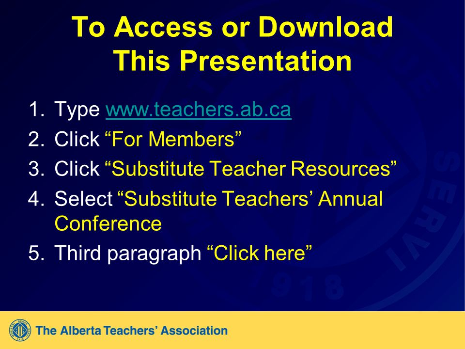 To Access or Download This Presentation 1.Type www.teachers.ab.cawww.teachers.ab.ca 2.Click For Members 3.Click Substitute Teacher Resources 4.Select Substitute Teachers' Annual Conference 5.Third paragraph Click here