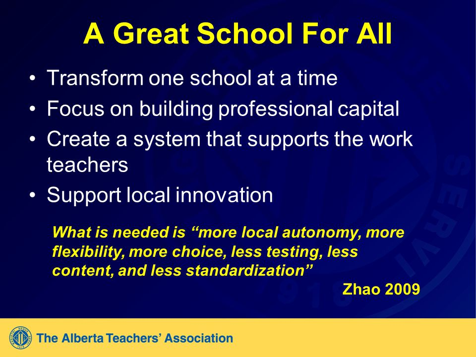 A Great School For All Transform one school at a time Focus on building professional capital Create a system that supports the work teachers Support local innovation What is needed is more local autonomy, more flexibility, more choice, less testing, less content, and less standardization Zhao 2009