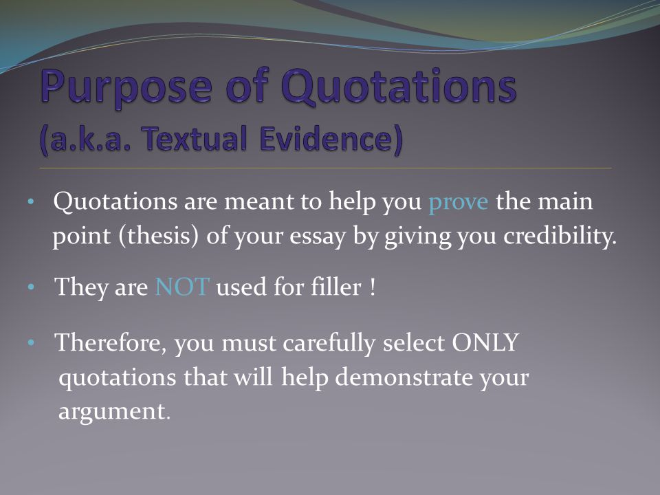 Quotations are meant to help you prove the main point (thesis) of your essay by giving you credibility.