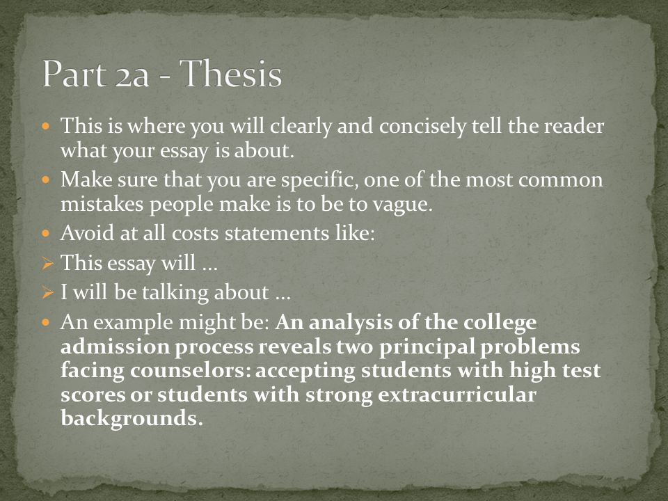This is where you will clearly and concisely tell the reader what your essay is about. Make sure that you are specific, one of the most common mistake