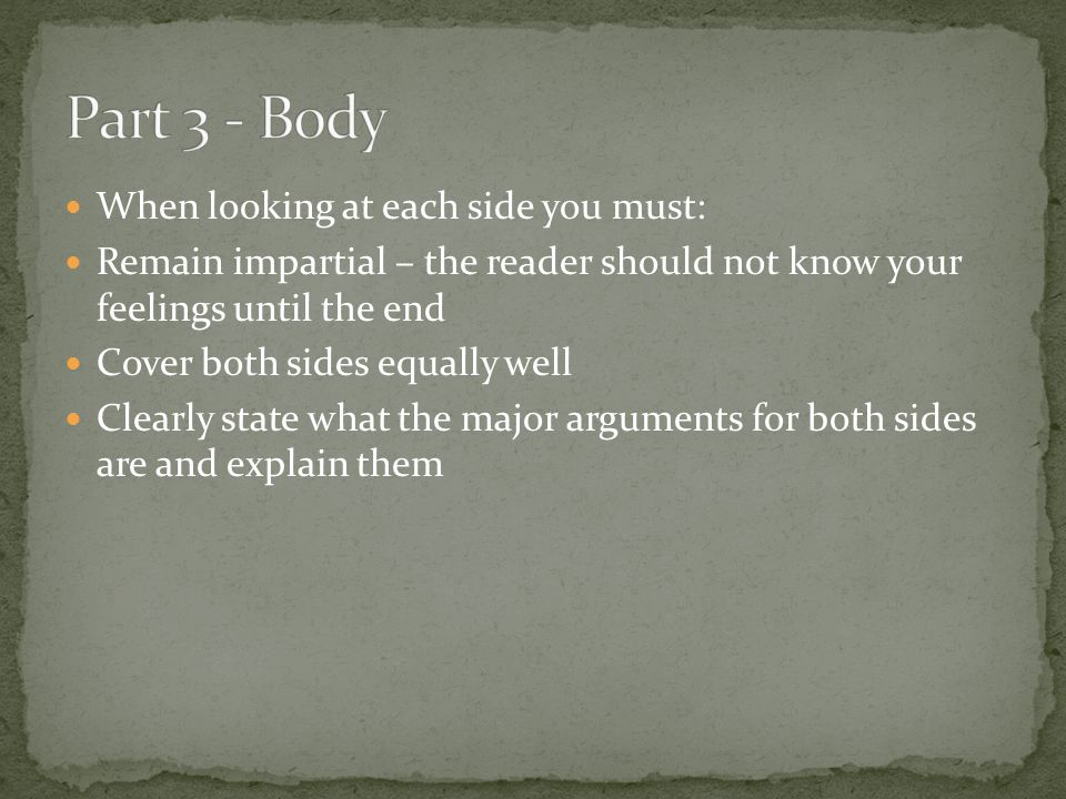 When looking at each side you must: Remain impartial – the reader should not know your feelings until the end Cover both sides equally well Clearly st
