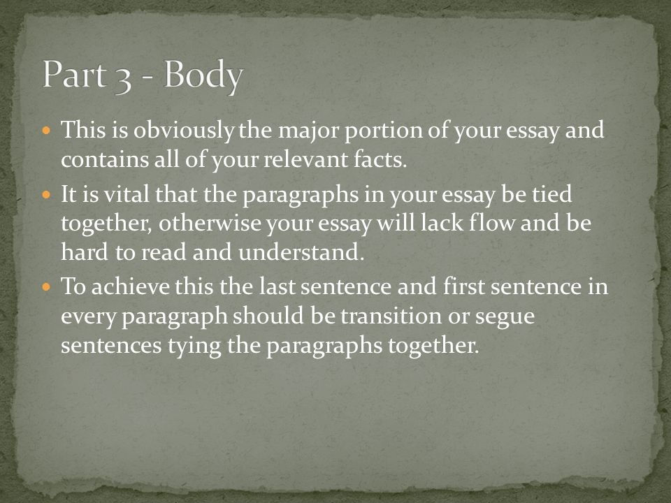 This is obviously the major portion of your essay and contains all of your relevant facts. It is vital that the paragraphs in your essay be tied toget