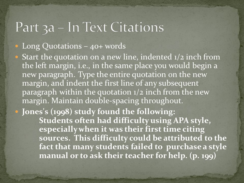 Long Quotations – 40+ words Start the quotation on a new line, indented 1/2 inch from the left margin, i.e., in the same place you would begin a new p
