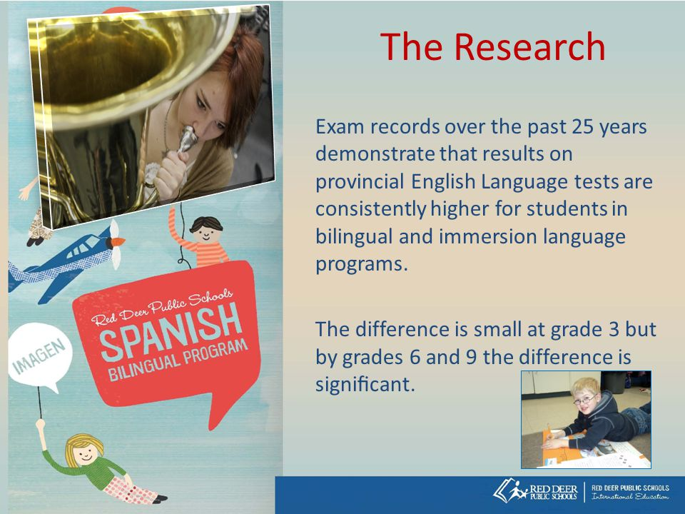 The Research Exam records over the past 25 years demonstrate that results on provincial English Language tests are consistently higher for students in bilingual and immersion language programs.