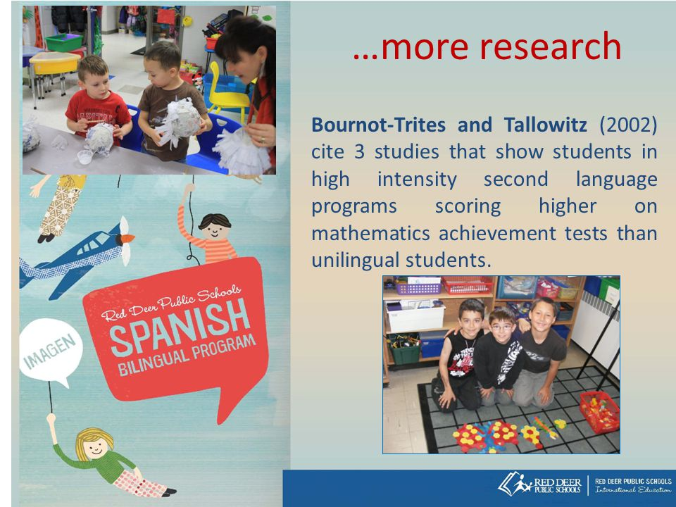 …more research Bournot-Trites and Tallowitz (2002) cite 3 studies that show students in high intensity second language programs scoring higher on mathematics achievement tests than unilingual students.