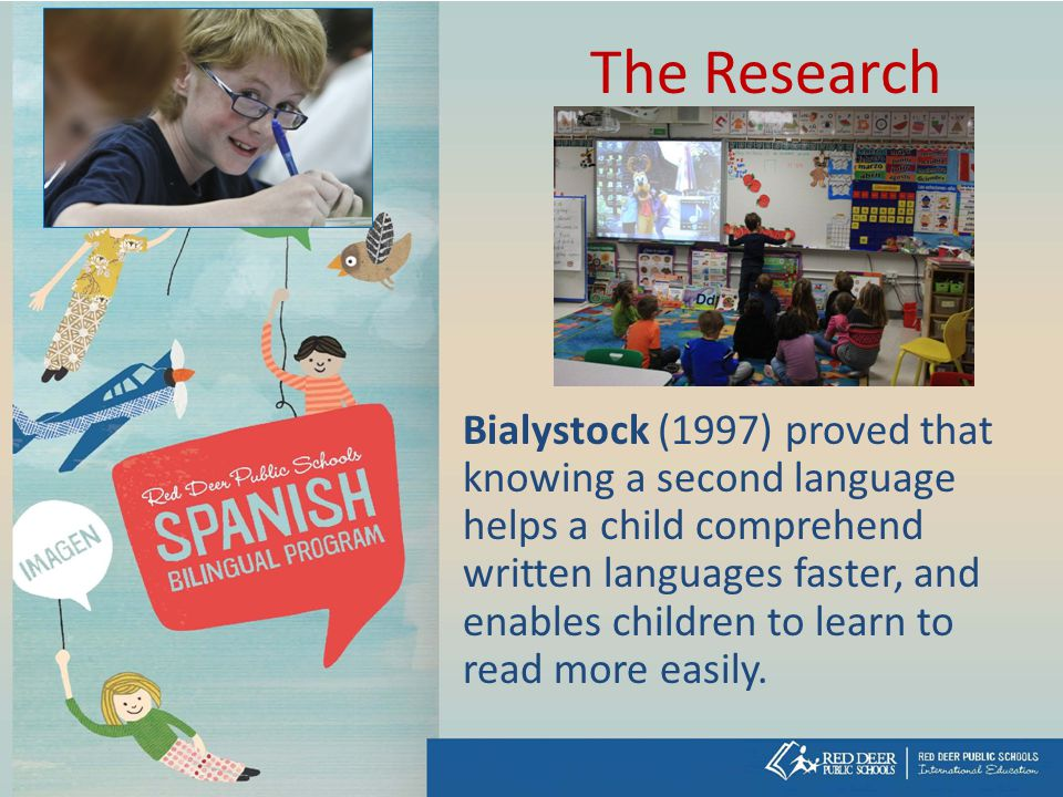 The Research Bialystock (1997) proved that knowing a second language helps a child comprehend written languages faster, and enables children to learn to read more easily.