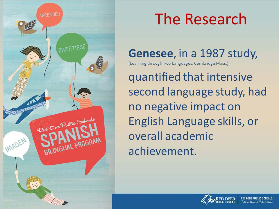 The Research Genesee, in a 1987 study, (Learning through Two Languages, Cambridge Mass.), quantified that intensive second language study, had no negative impact on English Language skills, or overall academic achievement.