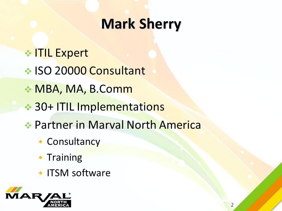2  ITIL Expert  ISO 20000 Consultant  MBA, MA, B.Comm  30+ ITIL Implementations  Partner in Marval North America  Consultancy  Training  ITSM
