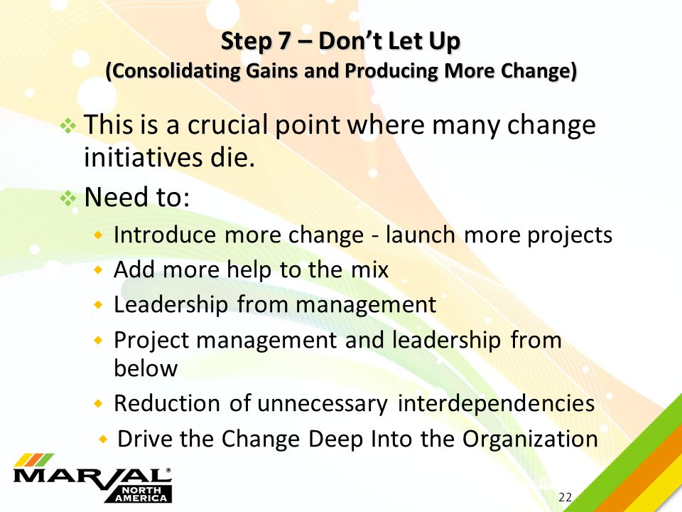 22 Step 7 – Don't Let Up (Consolidating Gains and Producing More Change)  This is a crucial point where many change initiatives die.  Need to:  Int