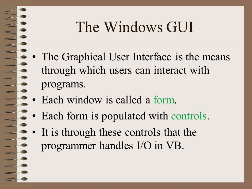 The Windows GUI There are many different kinds of controls: –Label –Text box –Radio button –Check box –Command button –Image –List box –Drop-down list –Frame –Line / Shape –Tab