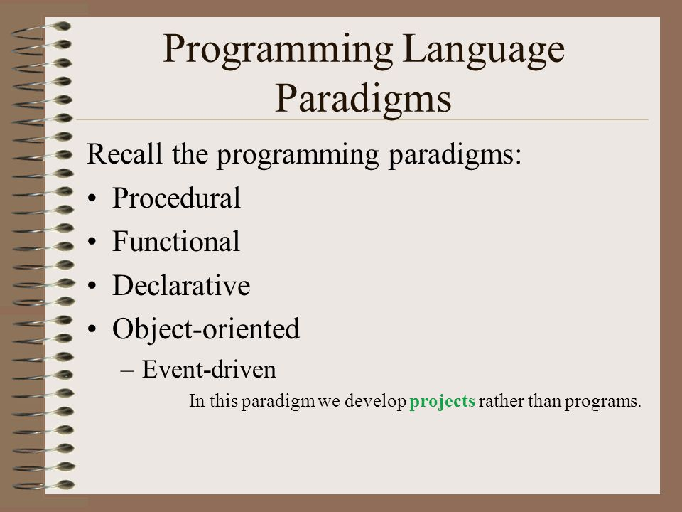 Programming Language Paradigms Recall the programming paradigms: Procedural Functional Declarative Object-oriented –Event-driven In this paradigm we develop projects rather than programs.