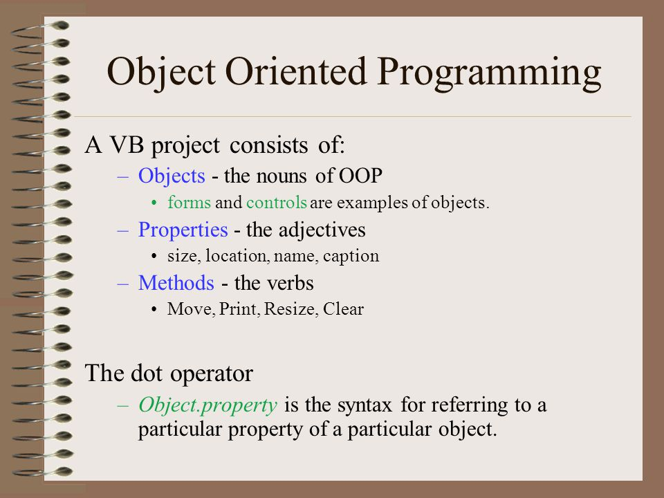 Object Oriented Programming A VB project consists of: –Objects - the nouns of OOP forms and controls are examples of objects. –Properties - the adject