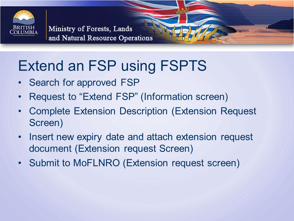 Extend an FSP using FSPTS Search for approved FSP Request to Extend FSP (Information screen) Complete Extension Description (Extension Request Screen) Insert new expiry date and attach extension request document (Extension request Screen) Submit to MoFLNRO (Extension request screen)