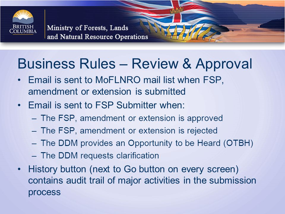 Business Rules – Review & Approval Email is sent to MoFLNRO mail list when FSP, amendment or extension is submitted Email is sent to FSP Submitter when: –The FSP, amendment or extension is approved –The FSP, amendment or extension is rejected –The DDM provides an Opportunity to be Heard (OTBH) –The DDM requests clarification History button (next to Go button on every screen) contains audit trail of major activities in the submission process