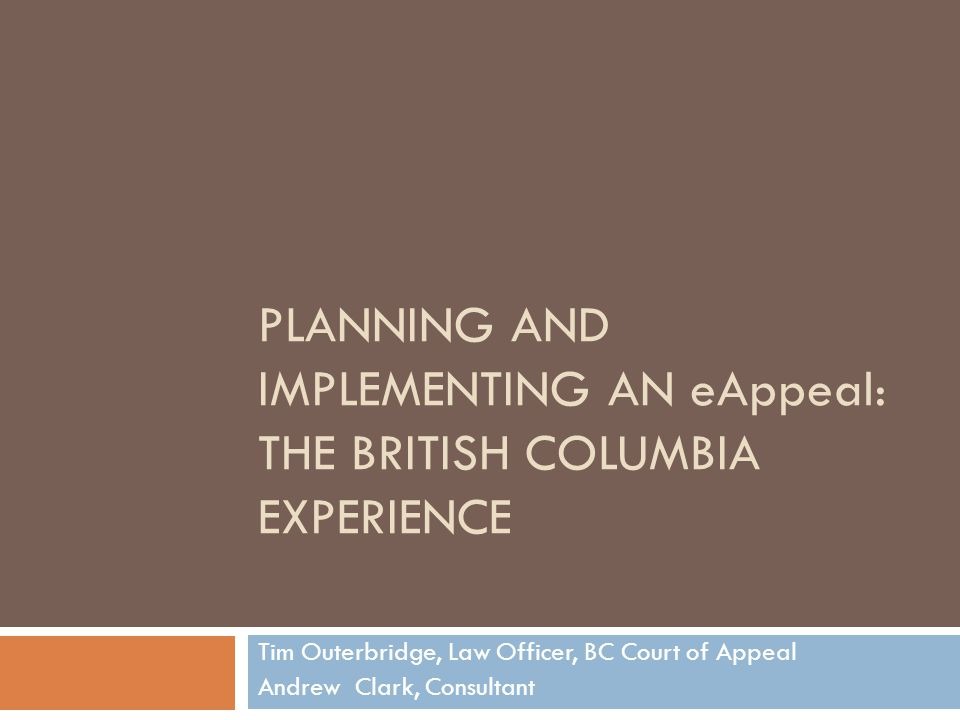 PLANNING AND IMPLEMENTING AN eAppeal: THE BRITISH COLUMBIA EXPERIENCE Tim Outerbridge, Law Officer, BC Court of Appeal Andrew Clark, Consultant