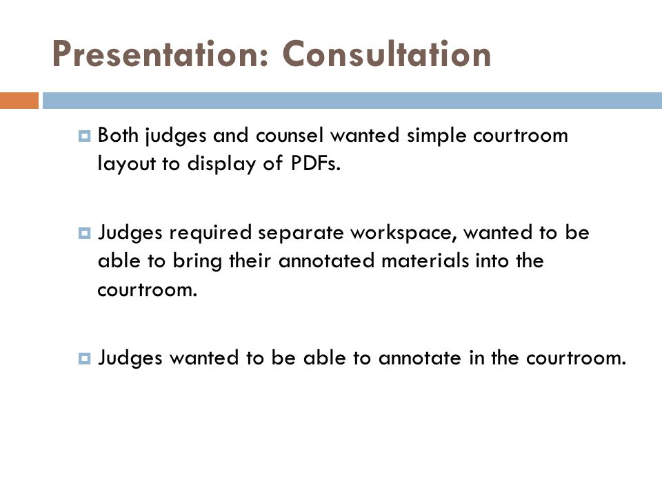 Presentation: Consultation  Both judges and counsel wanted simple courtroom layout to display of PDFs.