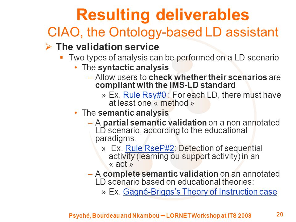 Psyché, Bourdeau and Nkambou – LORNET Workshop at ITS 2008 20 Resulting deliverables CIAO, the Ontology-based LD assistant  The validation service  Two types of analysis can be performed on a LD scenario The syntactic analysis –Allow users to check whether their scenarios are compliant with the IMS-LD standard »Ex.