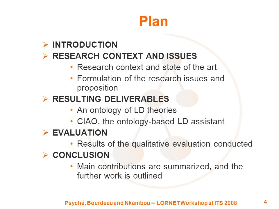 Psyché, Bourdeau and Nkambou – LORNET Workshop at ITS 2008 4 Plan  INTRODUCTION  RESEARCH CONTEXT AND ISSUES Research context and state of the art Formulation of the research issues and proposition  RESULTING DELIVERABLES An ontology of LD theories CIAO, the ontology-based LD assistant  EVALUATION Results of the qualitative evaluation conducted  CONCLUSION Main contributions are summarized, and the further work is outlined