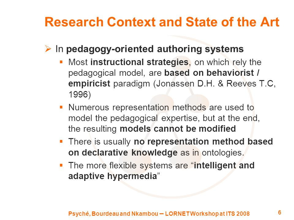 Psyché, Bourdeau and Nkambou – LORNET Workshop at ITS 2008 6 Research Context and State of the Art  In pedagogy-oriented authoring systems  Most instructional strategies, on which rely the pedagogical model, are based on behaviorist / empiricist paradigm (Jonassen D.H.