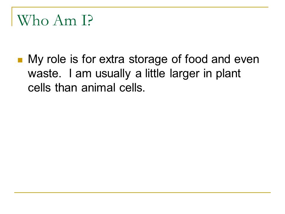 Who Am I.I am found in BOTH an animal cell and a plant cell.