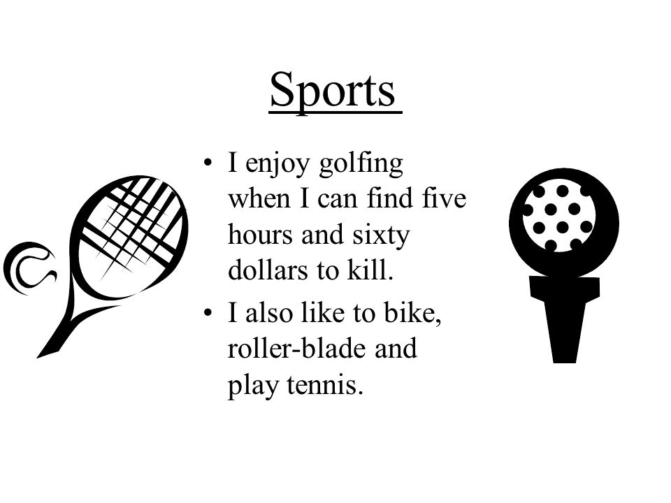 Sports I enjoy golfing when I can find five hours and sixty dollars to kill.