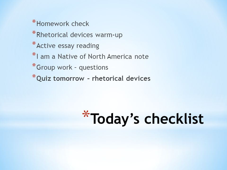 * Today's checklist * Homework check * Rhetorical devices warm-up * Active essay reading * I am a Native of North America note * Group work – questions * Quiz tomorrow – rhetorical devices