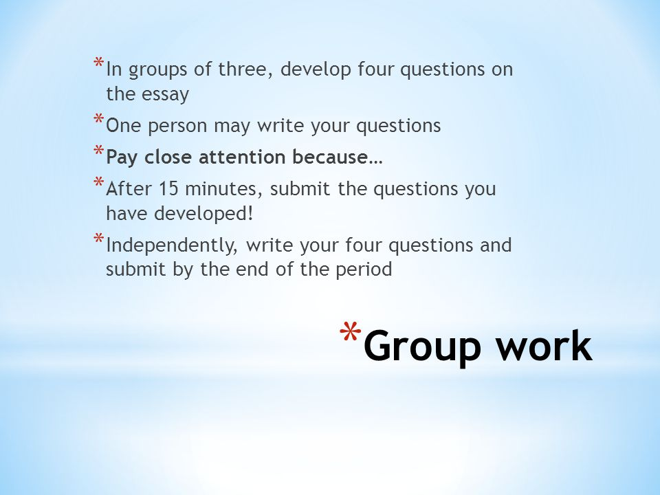 * Group work * In groups of three, develop four questions on the essay * One person may write your questions * Pay close attention because… * After 15 minutes, submit the questions you have developed.
