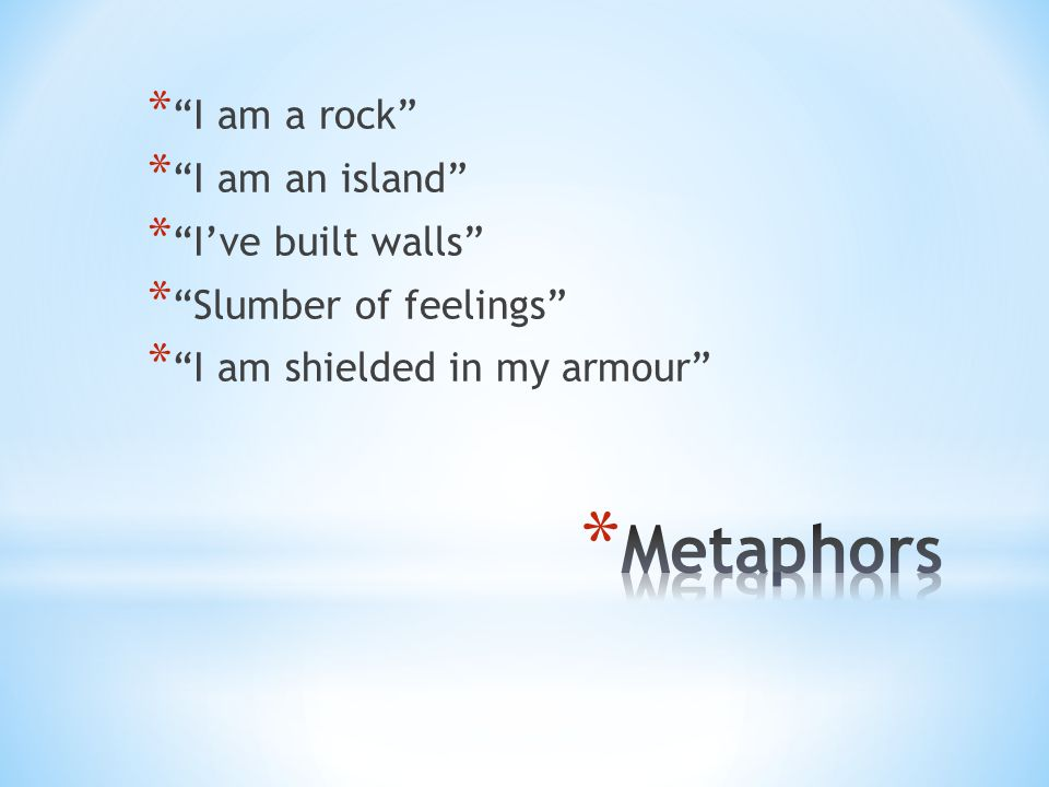 * I am a rock * I am an island * I've built walls * Slumber of feelings * I am shielded in my armour