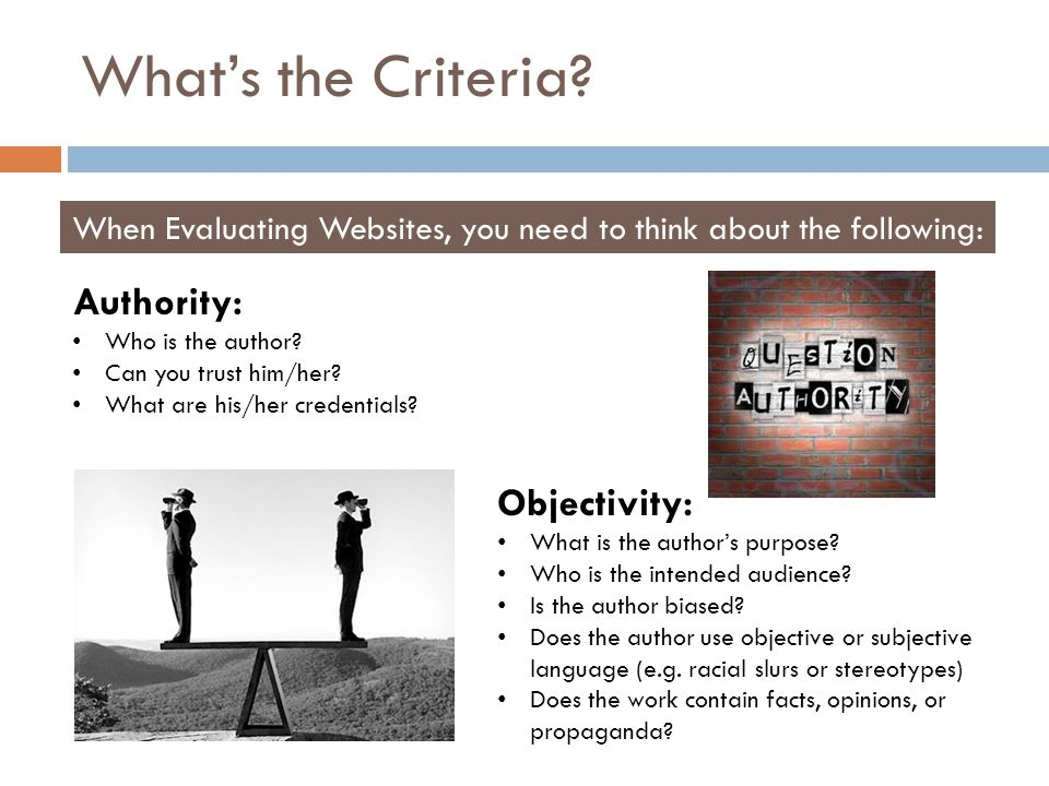 What's the Criteria? When Evaluating Websites, you need to think about the following: Authority: Who is the author? Can you trust him/her? What are hi