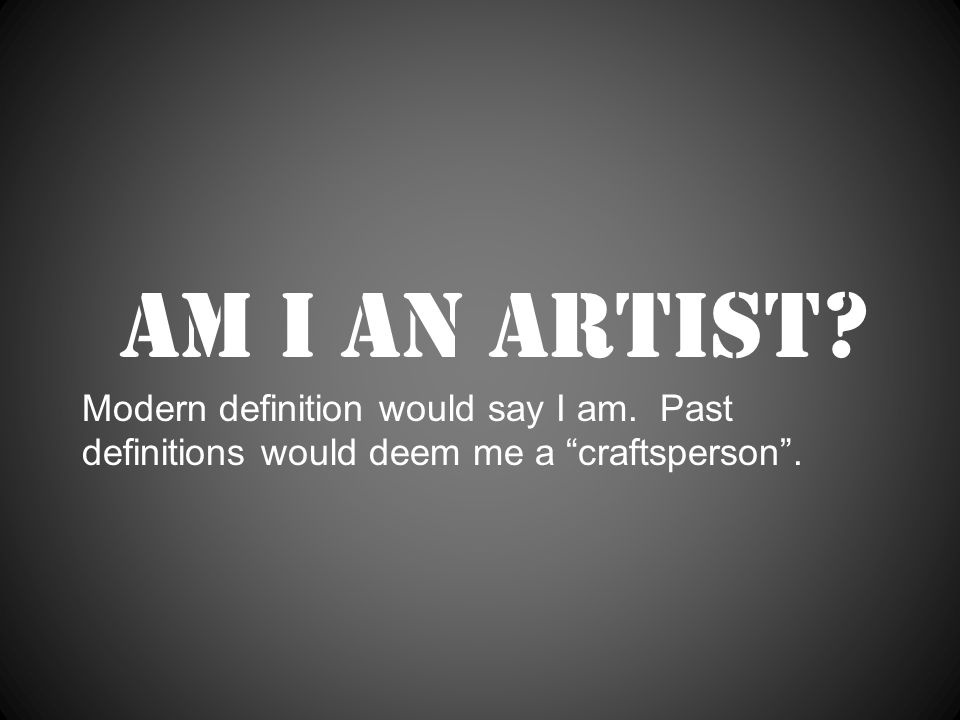 Am I an artist Modern definition would say I am. Past definitions would deem me a craftsperson .