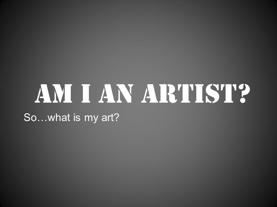 Am I an artist So…what is my art