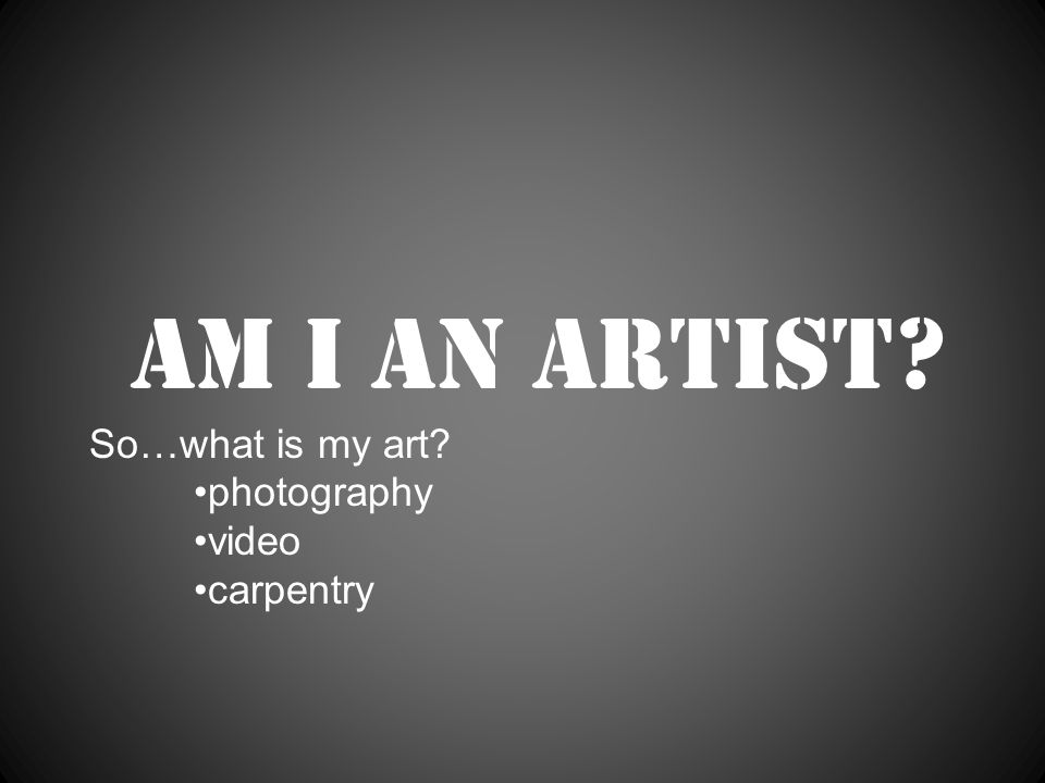 Am I an artist So…what is my art photography video carpentry