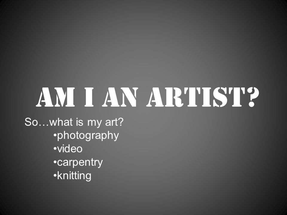 Am I an artist So…what is my art photography video carpentry knitting