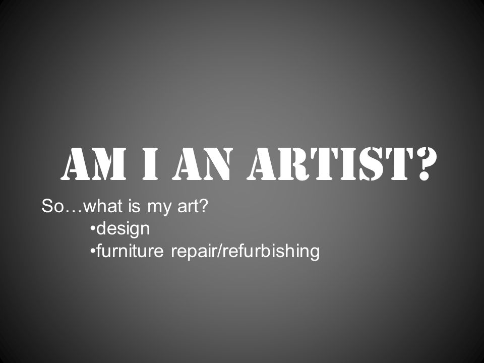 Am I an artist So…what is my art design furniture repair/refurbishing