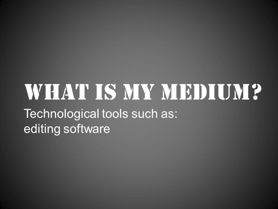 What is my medium Technological tools such as: editing software