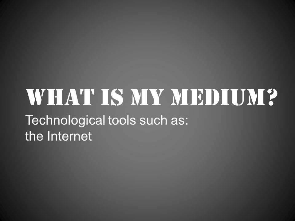 What is my medium Technological tools such as: the Internet