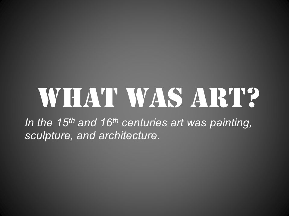 What was art In the 15 th and 16 th centuries art was painting, sculpture, and architecture.