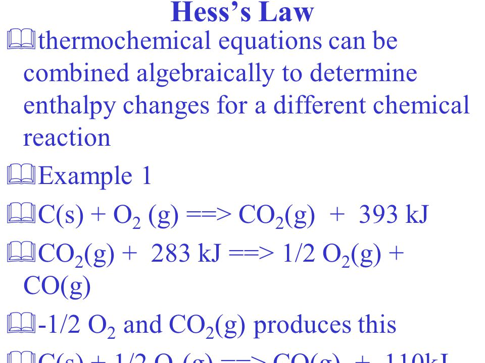 Hess's Law &thermochemical equations can be combined algebraically to determine enthalpy changes for a different chemical reaction &Example 1 &C(s) + O 2 (g) ==> CO 2 (g) + 393 kJ &CO 2 (g) + 283 kJ ==> 1/2 O 2 (g) + CO(g) &-1/2 O 2 and CO 2 (g) produces this &C(s) + 1/2 O 2 (g) ==> CO(g) + 110kJ