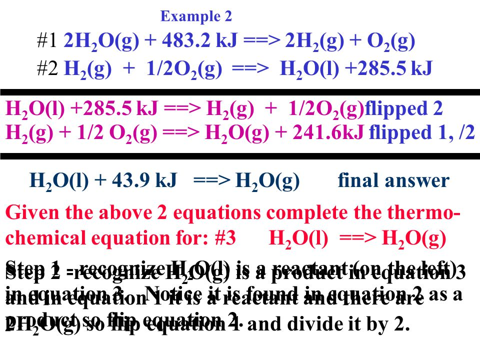 Example 2 #1 2H 2 O(g) + 483.2 kJ ==> 2H 2 (g) + O 2 (g) #2 H 2 (g) + 1/2O 2 (g) ==> H 2 O(l) +285.5 kJ Given the above 2 equations complete the thermo- chemical equation for: #3 H 2 O(l) ==> H 2 O(g) Step 1 - recognize H 2 O(l) is a reactant (on the left) in equation 3.