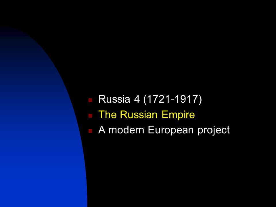 Russia 4 (1721-1917) The Russian Empire A modern European project
