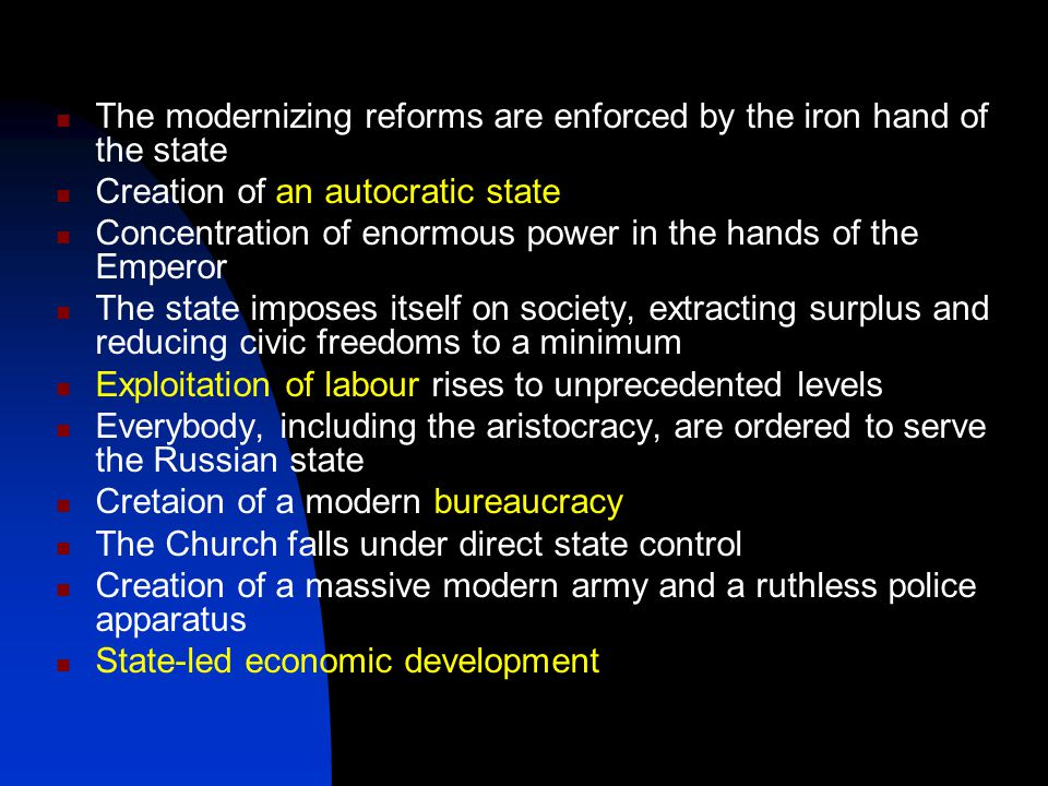 The modernizing reforms are enforced by the iron hand of the state Creation of an autocratic state Concentration of enormous power in the hands of the